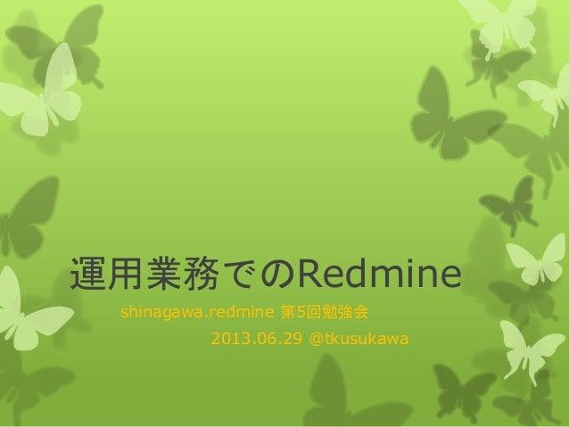 運用業務でのRedmine shinagawa.redmine 第5回勉強会 2013.06.29 @tkusukawa