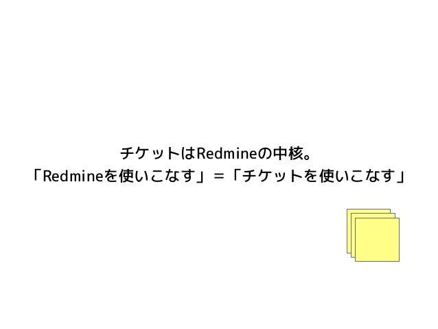 チケットはRedmineの中核。 「Redmineを使いこなす」=「チケットを使いこなす」