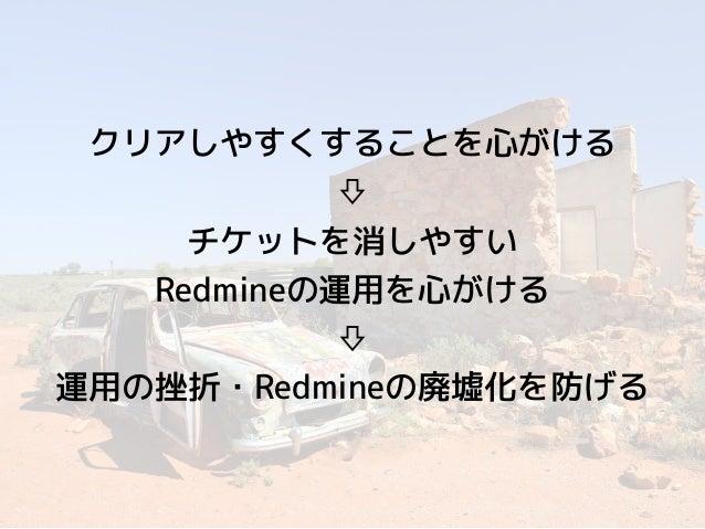クリアしやすくすることを心がける ⇩ チケットを消しやすい Redmineの運用を心がける ⇩ 運用の挫折・Redmineの廃墟化を防げる