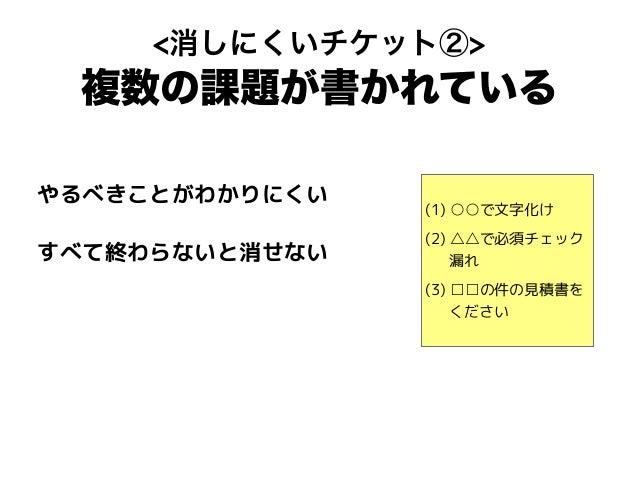 (1) ○○で文字化け (2) △△で必須チェック 漏れ (3) □□の件の見積書を ください <消しにくいチケット②> 複数の課題が書かれている やるべきことがわかりにくい すべて終わらないと消せない