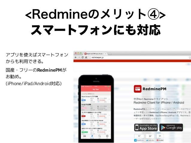 <Redmineのメリット④> スマートフォンにも対応 アプリを使えばスマートフォン からも利用できる。 国産・フリーのRedminePMが お勧め。 (iPhone/iPad/Android対応)