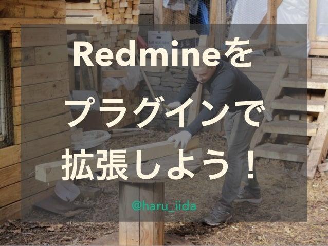 Redmineを プラグインで 拡張しよう! @haru_iida