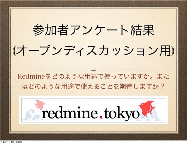 参加者アンケート結果 (オープンディスカッション用) Redmineをどのような用途で使っていますか。また はどのような用途で使えることを期待しますか? 14年11月15日土曜日