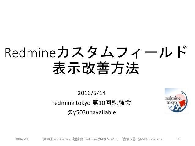 Redmineカスタムフィールド 表示改善方法 2016/5/14 redmine.tokyo 第10回勉強会 @y503unavailable 2016/5/15 第10回redmine.tokyo 勉強会 Redminekカスタムフィールド...
