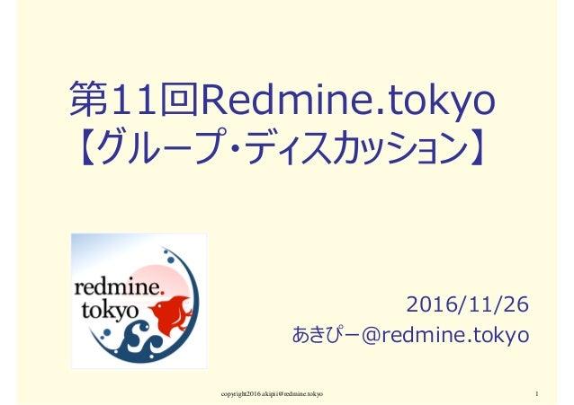第11回Redmine.tokyo 【グループ・ディスカッション】 2016/11/26 あきぴー@redmine.tokyo copyright2016 akipii@redmine.tokyo 1