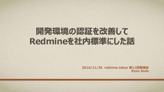 開発環境の認証を改善して Redmineを社内標準にした話 2016/11/26 redmine.tokyo 第11回勉強会 Ryou Soda