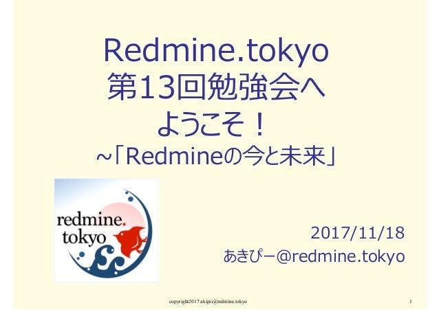 Redmine.tokyo 第13回勉強会へ ようこそ︕ ~「Redmineの今と未来」 2017/11/18 あきぴー@redmine.tokyo copyright2017 akipii@redmine.tokyo 1