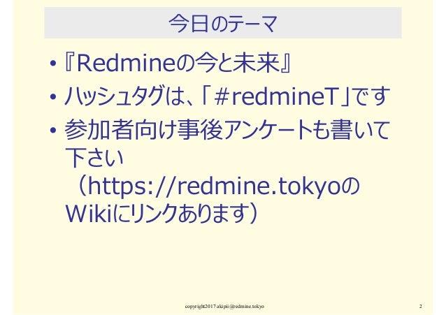 今日のテーマ • 『Redmineの今と未来』 • ハッシュタグは、「#redmineT」です • 参加者向け事後アンケートも書いて 下さい (https://redmine.tokyoの Wikiにリンクあります) copyright2017...