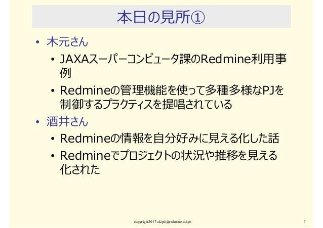 本日の⾒所① • 木元さん • JAXAスーパーコンピュータ課のRedmine利⽤事 例 • Redmineの管理機能を使って多種多様なPJを 制御するプラクティスを提唱されている • 酒井さん • Redmineの情報を⾃分好みに⾒える化した...