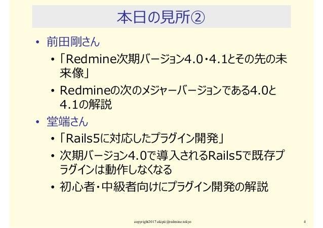 本日の⾒所② • 前田剛さん • 「Redmine次期バージョン4.0・4.1とその先の未 来像」 • Redmineの次のメジャーバージョンである4.0と 4.1の解説 • 堂端さん • 「Rails5に対応したプラグイン開発」 • 次期バー...