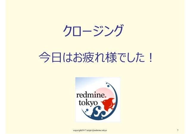 クロージング 今⽇はお疲れ様でした︕ copyright2017 akipii@redmine.tokyo 7