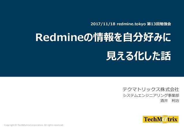 テクマトリックス株式会社 システムエンジニアリング事業部 酒井 利治 Copyright © TechMatrix Corporation. All rights reserved. 2017/11/18 redmine.tokyo 第13回勉...