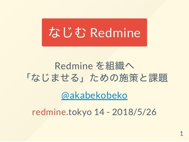 なじむRedmine Redmine を組織へ 「なじませる」ための施策と課題 @akabekobeko redmine.tokyo 14 - 2018/5/26 1