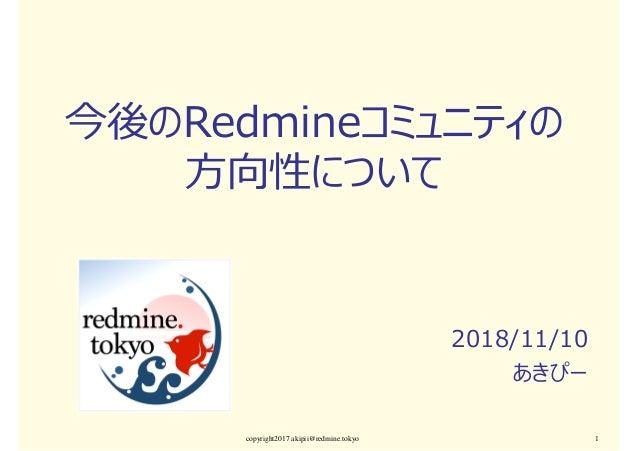 今後のRedmineコミュニティの 方向性について 2018/11/10 あきぴー copyright2017 akipii@redmine.tokyo 1
