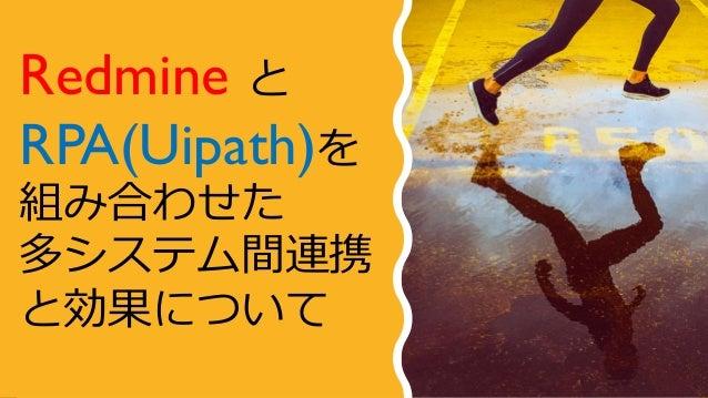 Redmine と RPA(Uipath)を 組み合わせた 多システム間連携 と効果について