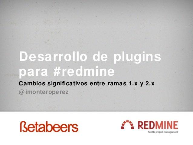 Desarrollo de pluginspara #redmineCambios significativos entre ramas 1.x y 2.x@ imonteroperez