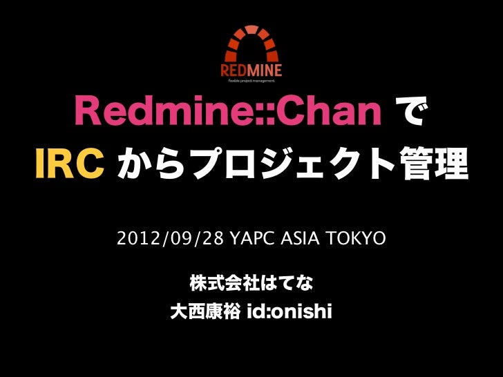 Redmine::Chan でIRC からプロジェクト管理   2012/09/28 YAPC ASIA TOKYO          株式会社はてな        大西康裕 id:onishi