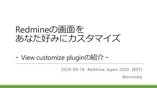 Redmineの画面を あなた好みにカスタマイズ - View customize pluginの紹介 - 2020-09-18 Redmine Japan 2020 [B07] @onozaty