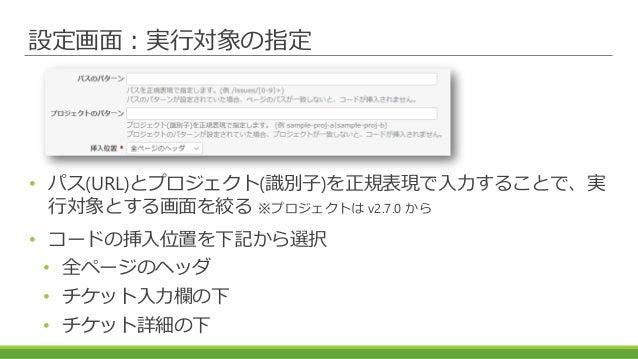 設定画面:実行対象の指定 • パス(URL)とプロジェクト(識別子)を正規表現で入力することで、実 行対象とする画面を絞る ※プロジェクトは v2.7.0 から • コードの挿入位置を下記から選択 • 全ページのヘッダ • チケット入力欄の下 ...