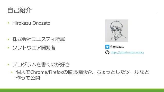 自己紹介 • Hirokazu Onozato • 株式会社ユニスティ所属 • ソフトウエア開発者 • プログラムを書くのが好き • 個人でChrome/Firefoxの拡張機能や、ちょっとしたツールなど 作って公開 @onozaty http...