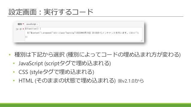 設定画面:実行するコード • 種別は下記から選択 (種別によってコードの埋め込まれ方が変わる) • JavaScript (scriptタグで埋め込まれる) • CSS (styleタグで埋め込まれる) • HTML (そのままの状態で埋め込ま...