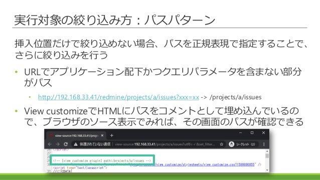 実行対象の絞り込み方:パスパターン 挿入位置だけで絞り込めない場合、パスを正規表現で指定することで、 さらに絞り込みを行う • URLでアプリケーション配下かつクエリパラメータを含まない部分 がパス • http://192.168.33.41...