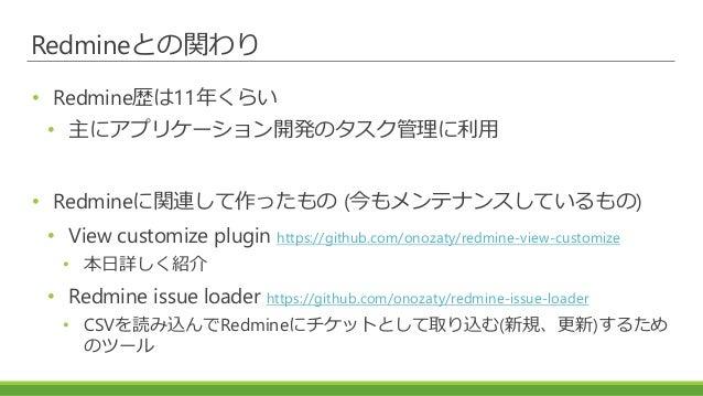 Redmineとの関わり • Redmine歴は11年くらい • 主にアプリケーション開発のタスク管理に利用 • Redmineに関連して作ったもの (今もメンテナンスしているもの) • View customize plugin https:...