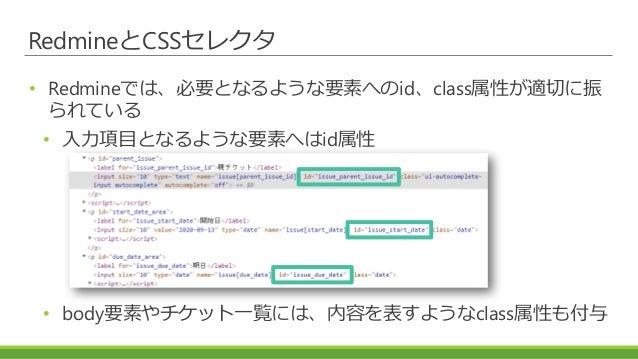 RedmineとCSSセレクタ • Redmineでは、必要となるような要素へのid、class属性が適切に振 られている • 入力項目となるような要素へはid属性 • body要素やチケット一覧には、内容を表すようなclass属性も付与