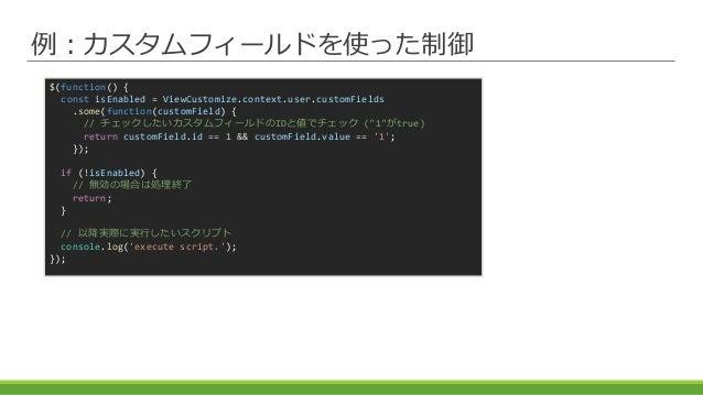 例:カスタムフィールドを使った制御 $(function() { const isEnabled = ViewCustomize.context.user.customFields .some(function(customField) { /...