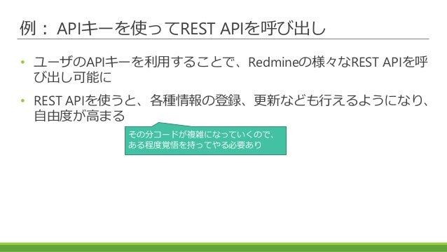 例: APIキーを使ってREST APIを呼び出し • ユーザのAPIキーを利用することで、Redmineの様々なREST APIを呼 び出し可能に • REST APIを使うと、各種情報の登録、更新なども行えるようになり、 自由度が高まる そ...