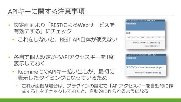APIキーに関する注意事項 • 設定画面より「RESTによるWebサービスを 有効にする」にチェック • これをしないと、REST API自体が使えない • 各自で個人設定からAPIアクセスキーを1度 表示しておく • RedmineでのAPI...