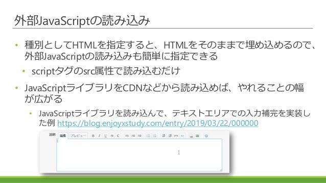 外部JavaScriptの読み込み • 種別としてHTMLを指定すると、HTMLをそのままで埋め込めるので、 外部JavaScriptの読み込みも簡単に指定できる • scriptタグのsrc属性で読み込むだけ • JavaScriptライブラ...