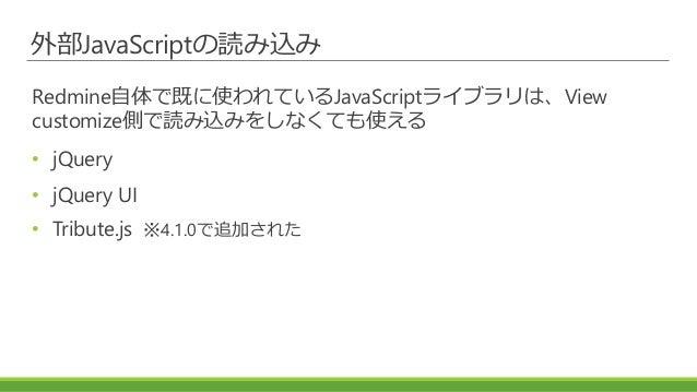 外部JavaScriptの読み込み Redmine自体で既に使われているJavaScriptライブラリは、View customize側で読み込みをしなくても使える • jQuery • jQuery UI • Tribute.js ※4.1....