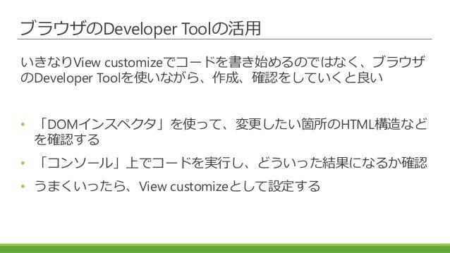 ブラウザのDeveloper Toolの活用 いきなりView customizeでコードを書き始めるのではなく、ブラウザ のDeveloper Toolを使いながら、作成、確認をしていくと良い • 「DOMインスペクタ」を使って、変更したい箇...
