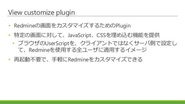 View customize plugin • Redmineの画面をカスタマイズするためのPlugin • 特定の画面に対して、JavaScript、CSSを埋め込む機能を提供 • ブラウザのUserScriptを、クライアントではなくサーバ...