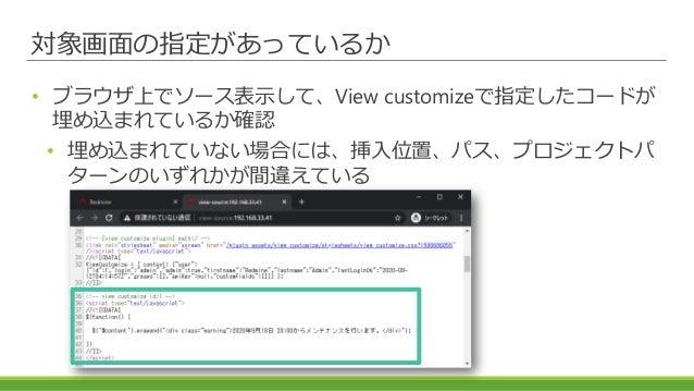 対象画面の指定があっているか • ブラウザ上でソース表示して、View customizeで指定したコードが 埋め込まれているか確認 • 埋め込まれていない場合には、挿入位置、パス、プロジェクトパ ターンのいずれかが間違えている