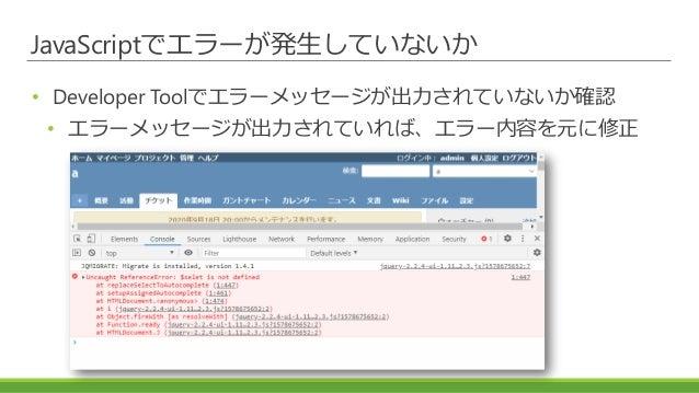 JavaScriptでエラーが発生していないか • Developer Toolでエラーメッセージが出力されていないか確認 • エラーメッセージが出力されていれば、エラー内容を元に修正