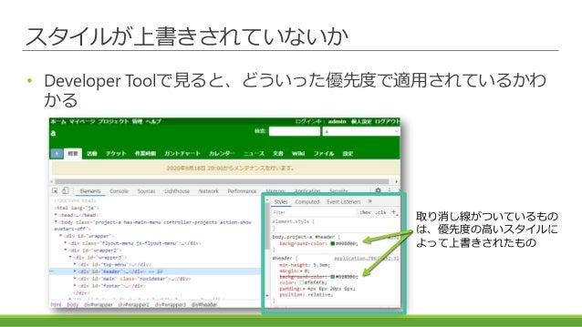スタイルが上書きされていないか • Developer Toolで見ると、どういった優先度で適用されているかわ かる 取り消し線がついているもの は、優先度の高いスタイルに よって上書きされたもの
