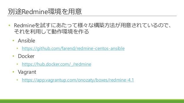 別途Redmine環境を用意 • Redmineを試すにあたって様々な構築方法が用意されているので、 それを利用して動作環境を作る • Ansible • https://github.com/farend/redmine-centos-ans...