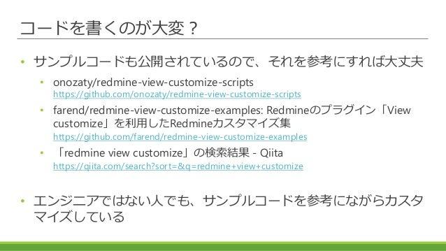 コードを書くのが大変? • サンプルコードも公開されているので、それを参考にすれば大丈夫 • onozaty/redmine-view-customize-scripts https://github.com/onozaty/redmine-v...