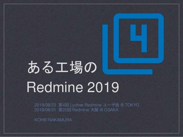 2019/08/23 第4回 Lychee Redmine ユーザ会 @ TOKYO 2019/08/31 第20回 Redmine 大阪 @ OSAKA KOHEI NAKAMURA ある工場の Redmine 2019
