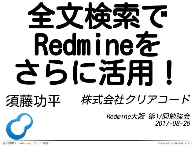 全文検索で Redmineを さらに活用! Powered by Rabbit 2.2.1 全文検索で Redmineを さらに活用! 須藤功平 株式会社クリアコード Redmine大阪 第17回勉強会 2017-08-26