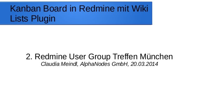Kanban Board in Redmine mit Wiki Lists Plugin 2. Redmine User Group Treffen München Claudia Meindl, AlphaNodes GmbH, 20.03...