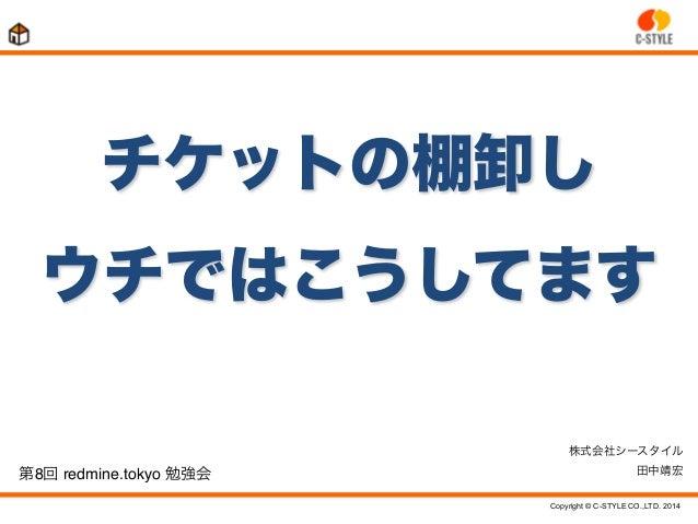 Copyright © C-STYLE CO.,LTD. 2014 第8回 redmine.tokyo 勉強会 チケットの棚卸し ウチではこうしてます 株式会社シースタイル 田中靖宏