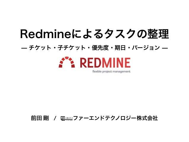 Redmineによるタスクの整理̶ チケット・子チケット・優先度・期日・バージョン ̶ファーエンドテクノロジー株式会社前田 剛 /