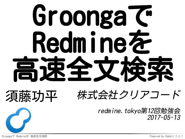 Groongaで Redmineを 高速全文検索 Powered by Rabbit 2.2.1 Groongaで Redmineを 高速全文検索 須藤功平 株式会社クリアコード redmine.tokyo第12回勉強会 2017-05-13