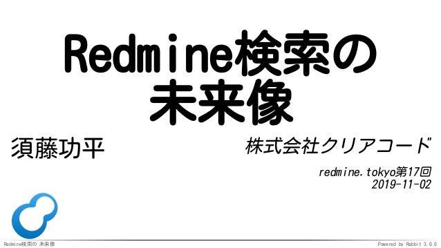 Redmine検索の 未来像 Powered by Rabbit 3.0.0 Redmine検索の 未来像 須藤功平 株式会社クリアコード redmine.tokyo第17回 2019-11-02