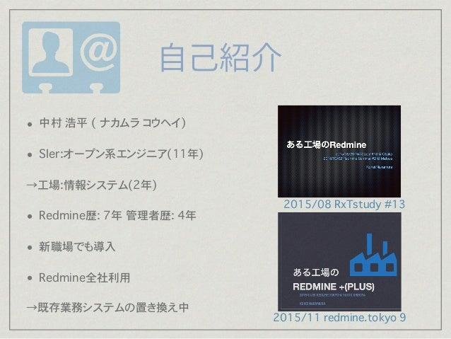 • Redmineバージョン:2.5.1(bitnamiでインストール) • OS:Linux CentOS 6.5 • 仮想サーバ:MEM 2G, CPU 2Core, Disk 20GB • 2014/04構築→2015/06から全社利...