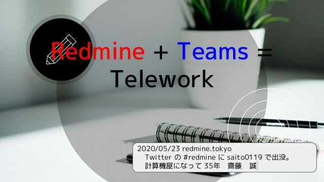 2020/05/23 redmine.tokyo Twitter の #redmine に saito0119 で出没。 計算機屋になって 35年 齋藤 誠 Redmine + Teams = Telework