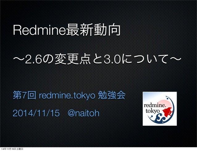Redmine最新動向 ∼2.6の変更点と3.0について∼ 第7回 redmine.tokyo 勉強会 2014/11/15 @naitoh 14年11月15日土曜日